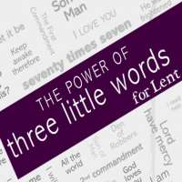 The Power of 3 Little Words for Lent